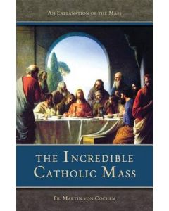 Incredible Catholic Mass: An Explanation of the Mass